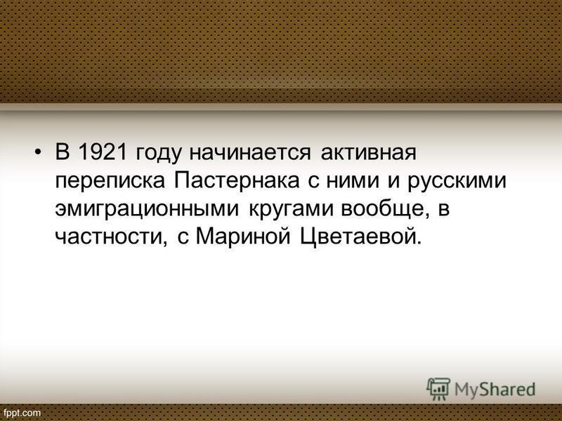 В 1921 году начинается активная переписка Пастернака с ними и русскими эмиграционными кругами вообще, в частности, с Мариной Цветаевой.