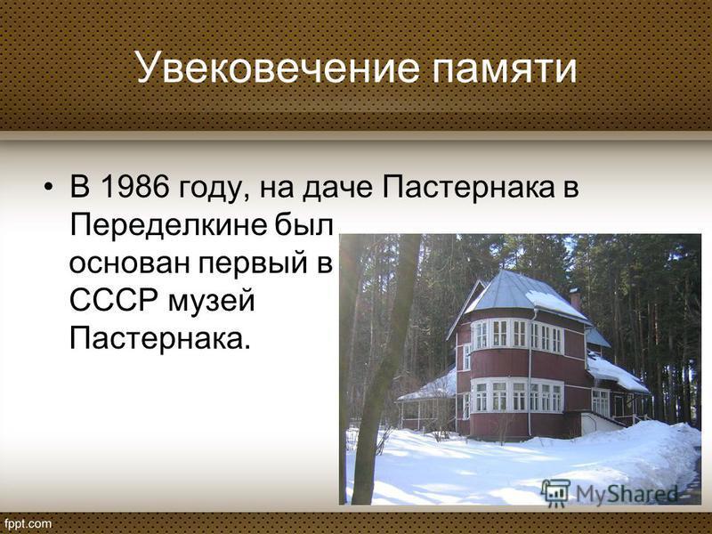 Увековечение памяти В 1986 году, на даче Пастернака в Переделкине был основан первый в СССР музей Пастернака.