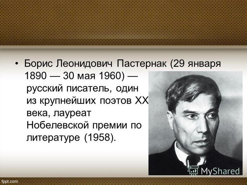 Борис Леонидович Пастернак (29 января 1890 30 мая 1960) русский писатель, один из крупнейших поэтов XX века, лауреат Нобелевской премии по литературе (1958).