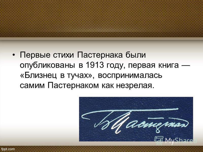 Первые стихи Пастернака были опубликованы в 1913 году, первая книга «Близнец в тучах», воспринималась самим Пастернаком как незрелая.
