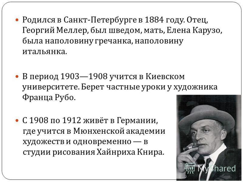 Родился в Санкт - Петербурге в 1884 году. Отец, Георгий Меллер, был шведом, мать, Елена Карузо, была наполовину гречанка, наполовину итальянка. В период 19031908 учится в Киевском университете. Берет частные уроки у художника Франца Рубо. С 1908 по 1