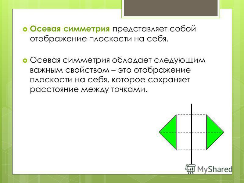 Осевая симметрия представляет собой отображение плоскости на себя. Осевая симметрия обладает следующим важным свойством – это отображение плоскости на себя, которое сохраняет расстояние между точками.