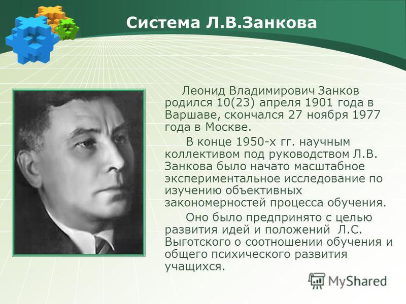 Система Л.В.Занкова Леонид Владимирович Занков родился 10(23) апреля 1901 года в Варшаве, скончался 27 ноября 1977 года в Москве. В конце 1950-х гг. научным коллективом под руководством Л.В. Занкова было начато масштабное экспериментальное исследован