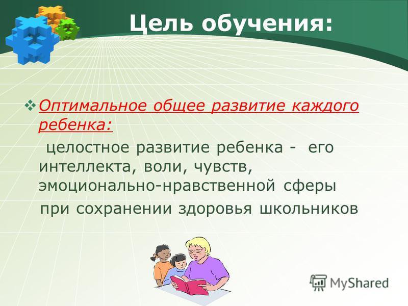 Оптимальное общее развитие каждого ребенка: целостное развитие ребенка - его интеллекта, воли, чувств, эмоционально-нравственной сферы при сохранении здоровья школьников Цель обучения: