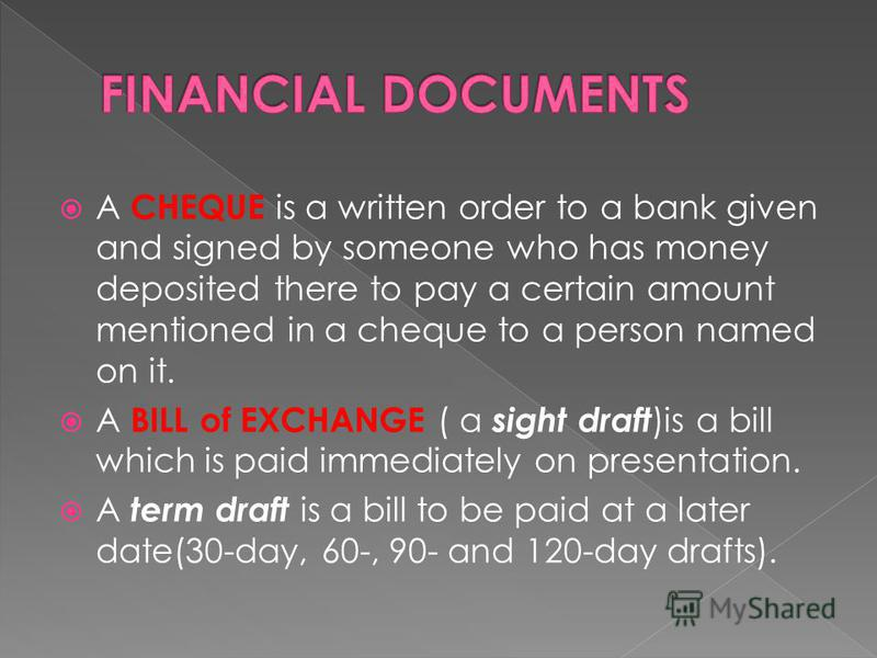 A CHEQUE is a written order to a bank given and signed by someone who has money deposited there to pay a certain amount mentioned in a cheque to a person named on it. A BILL of EXCHANGE ( a sight draft )is a bill which is paid immediately on presenta