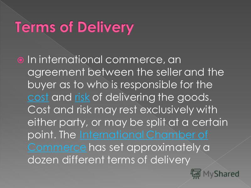 In international commerce, an agreement between the seller and the buyer as to who is responsible for the cost and risk of delivering the goods. Cost and risk may rest exclusively with either party, or may be split at a certain point. The Internation