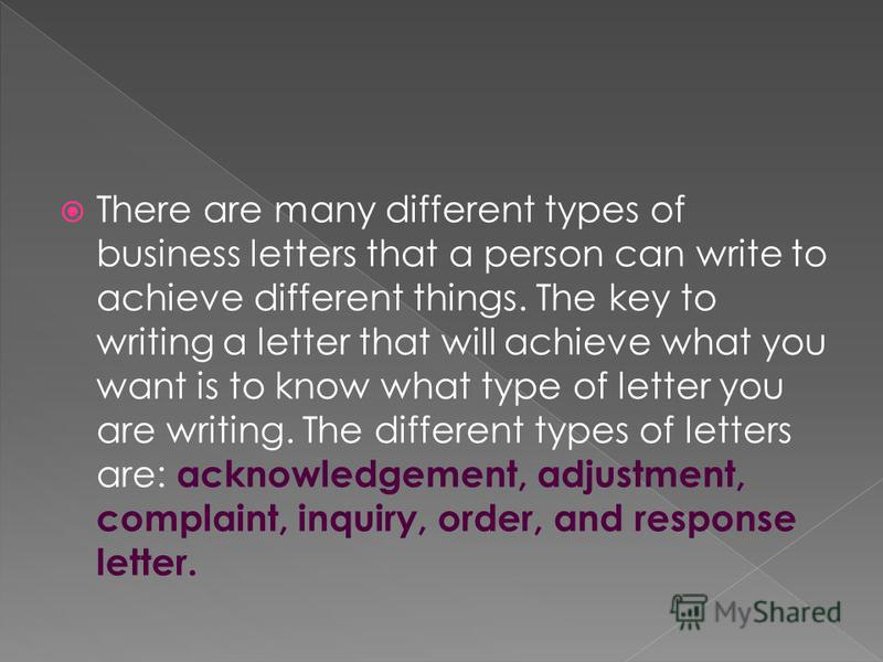 There are many different types of business letters that a person can write to achieve different things. The key to writing a letter that will achieve what you want is to know what type of letter you are writing. The different types of letters are: ac