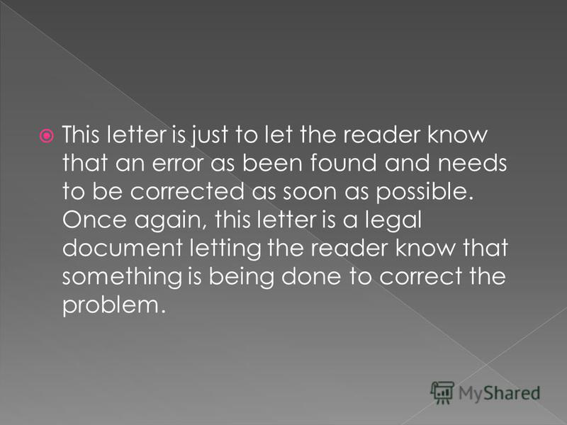 This letter is just to let the reader know that an error as been found and needs to be corrected as soon as possible. Once again, this letter is a legal document letting the reader know that something is being done to correct the problem.