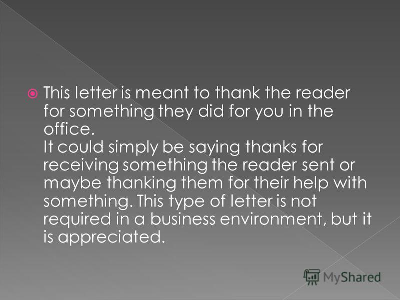 This letter is meant to thank the reader for something they did for you in the office. It could simply be saying thanks for receiving something the reader sent or maybe thanking them for their help with something. This type of letter is not required