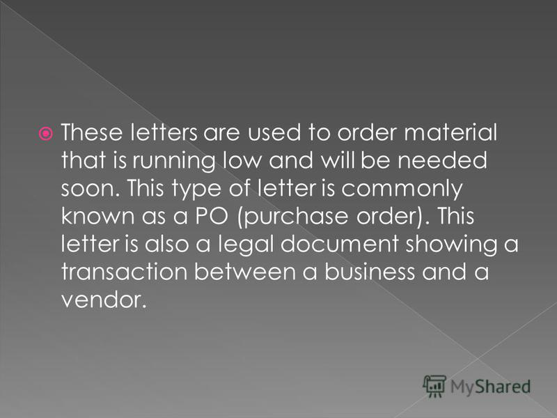 These letters are used to order material that is running low and will be needed soon. This type of letter is commonly known as a PO (purchase order). This letter is also a legal document showing a transaction between a business and a vendor.