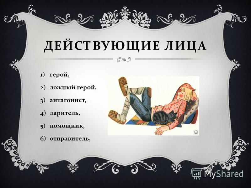 ДЕЙСТВУЮЩИЕ ЛИЦА 1)герой, 2)ложный герой, 3)антагонист, 4)даритель, 5)помощник, 6)отправитель,