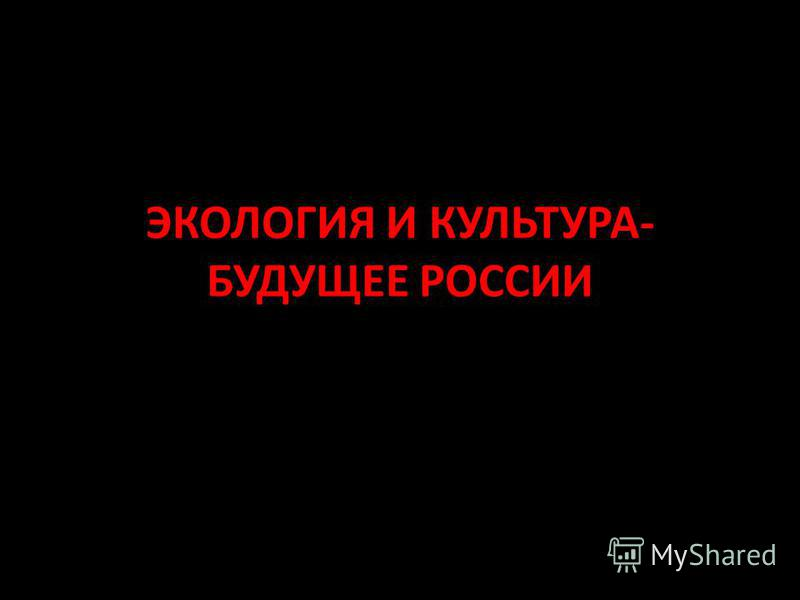 ЭКОЛОГИЯ И КУЛЬТУРА- БУДУЩЕЕ РОССИИ