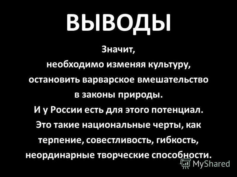 ВЫВОДЫ Значит, необходимо изменяя культуру, остановить варварское вмешательство в законы природы. И у России есть для этого потенциал. Это такие национальные черты, как терпение, совестливость, гибкость, неординарные творческие способности.