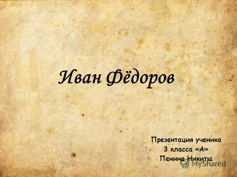 Иван Фёдоров Презентация ученика 3 класса «А» Пенина Никиты