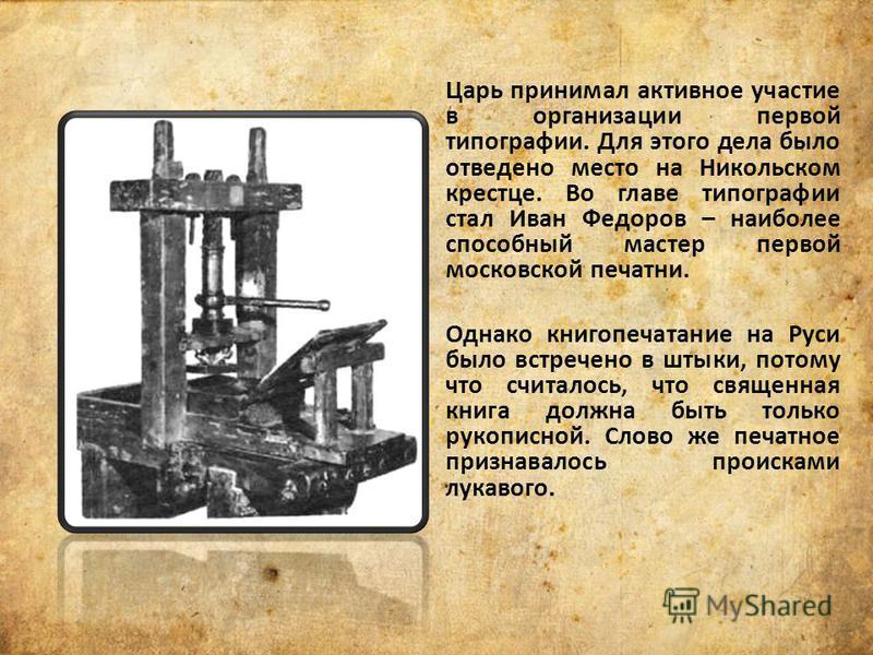 Царь принимал активное участие в организации первой типографии. Для этого дела было отведено место на Никольском крестце. Во главе типографии стал Иван Федоров – наиболее способный мастер первой московской печатни. Однако книгопечатание на Руси было