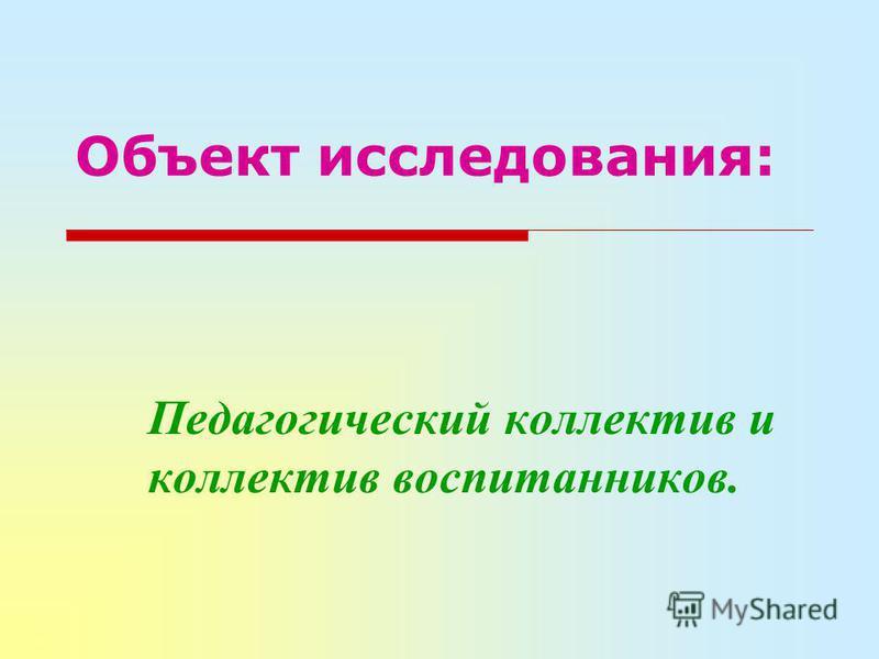 Объект исследования: Педагогический коллектив и коллектив воспитанников.