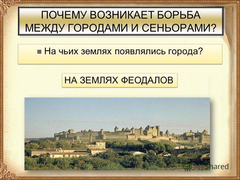 ПОЧЕМУ ВОЗНИКАЕТ БОРЬБА МЕЖДУ ГОРОДАМИ И СЕНЬОРАМИ? На чьих землях появлялись города? НА ЗЕМЛЯХ ФЕОДАЛОВ