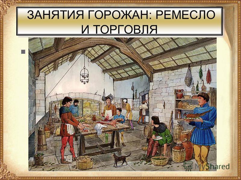 ЗАНЯТИЯ ГОРОЖАН: РЕМЕСЛО И ТОРГОВЛЯ Основное население городов, возникших в XXI вв. в Европе, составляли ремесленники.