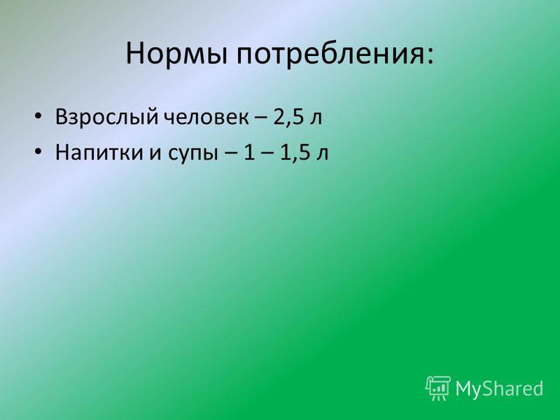 Нормы потребления: Взрослый человек – 2,5 л Напитки и супы – 1 – 1,5 л