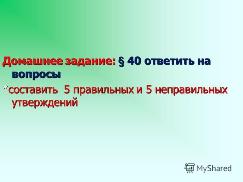 Домашнее задание: § 40 ответить на вопросы *составить 5 правильных и 5 неправильных утверждений