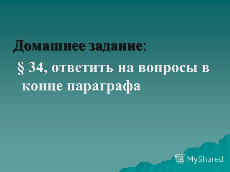 Домашнее задание: § 34, ответить на вопросы в конце параграфа