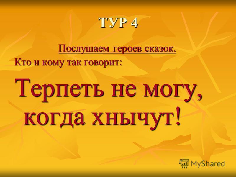 ТУР 4 Послушаем героев сказок. Кто и кому так говорит: Терпеть не могу, когда хнычут!