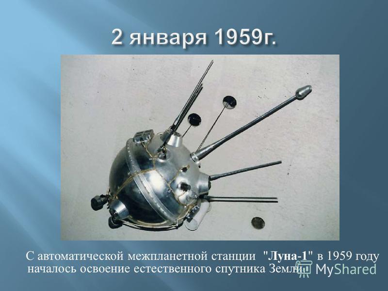 С автоматической межпланетной станции  Луна - 1  в 1959 году началось освоение естественного спутника Земли.