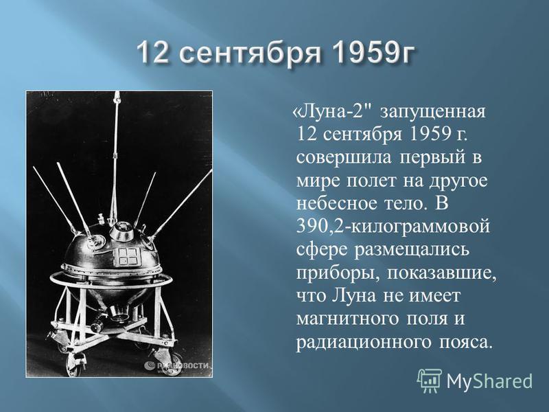 « Луна -2 запущенная 12 сентября 1959 г. совершила первый в мире полет на другое небесное тело. В 390,2- килограммовой сфере размещались приборы, показавшие, что Луна не имеет магнитного поля и радиационного пояса.