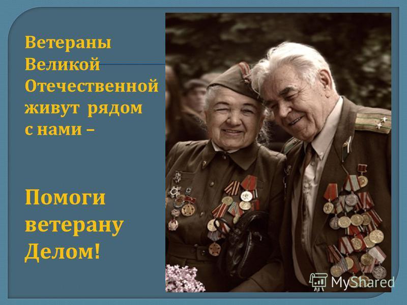 Ветераны Великой Отечественной живут рядом с нами – Помоги ветерану Делом !