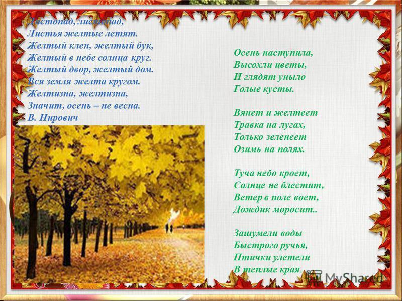 Листопад, листопад, Листья желтые летят. Желтый клен, желтый бук, Желтый в небе солнца круг. Желтый двор, желтый дом. Вся земля желта кругом. Желтизна, желтизна, Значит, осень – не весна. В. Нирович Осень наступила, Высохли цветы, И глядят уныло Голы