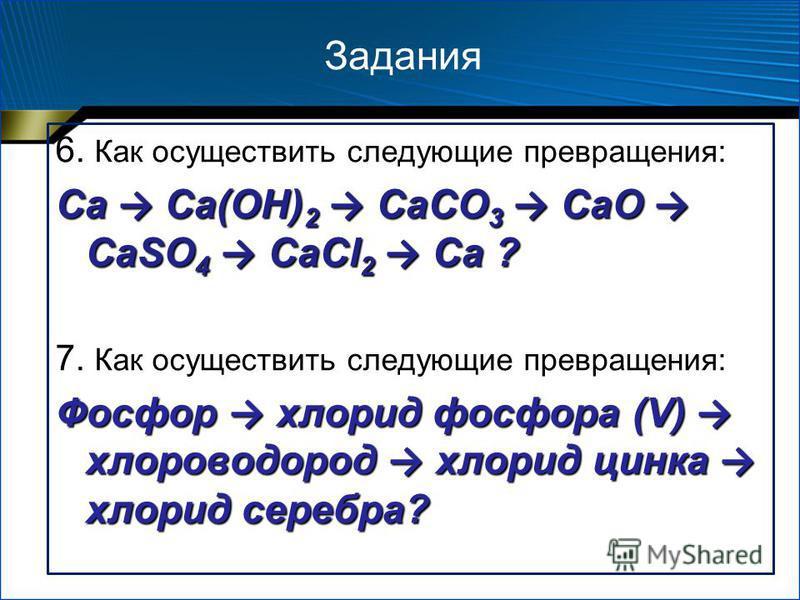 Задания 6. Как осуществить следующие превращения: Ca Ca(OH) 2 CaCO 3 CaO CaSO 4 CaCl 2 Ca ? 7. Как осуществить следующие превращения: Фосфор хлорид фосфора (V) хлороводород хлорид цинка хлорид серебра?