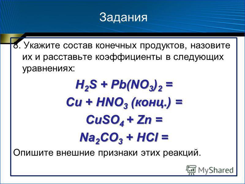 Задания 8. Укажите состав конечных продуктов, назовите их и расставьте коэффициенты в следующих уравнениях: H 2 S + Pb(NO 3 ) 2 = Cu + HNO 3 (конц.) = CuSO 4 + Zn = Na 2 CO 3 + HCl = Опишите внешние признаки этих реакций.