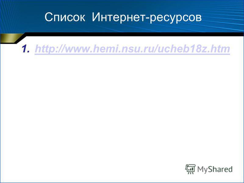 Список Интернет-ресурсов 1.http://www.hemi.nsu.ru/ucheb18z.htmhttp://www.hemi.nsu.ru/ucheb18z.htm
