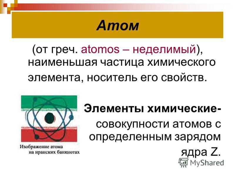 Атом (от греч. atomos – неделимый), наименьшая частица химического элемента, носитель его свойств. Элементы химические- совокупности атомов с определенным зарядом ядра Z.