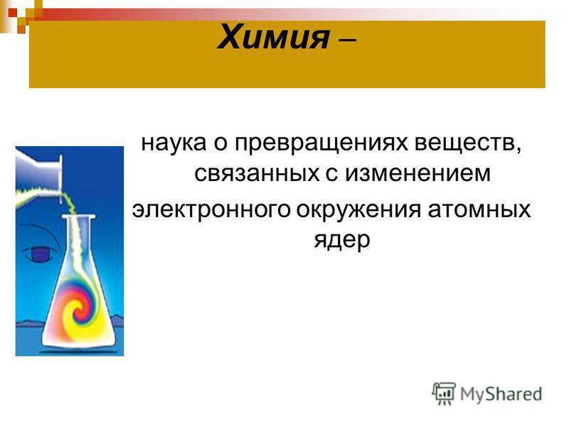 Химия – наука о превращениях веществ, связанных с изменением электронного окружения атомных ядер