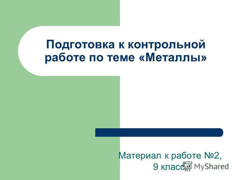 Подготовка к контрольной работе по теме «Металлы» Материал к работе 2, 9 класс.