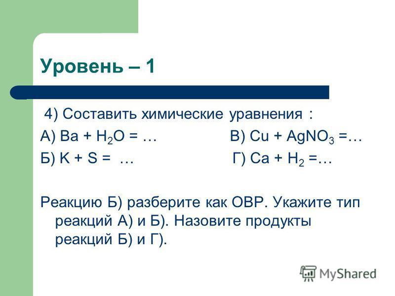 Уровень – 1 4) Составить химические уравнения : А) Ba + H 2 O = … В) Cu + AgNO 3 =… Б) K + S = … Г) Ca + H 2 =… Реакцию Б) разберите как ОВР. Укажите тип реакций А) и Б). Назовите продукты реакций Б) и Г).