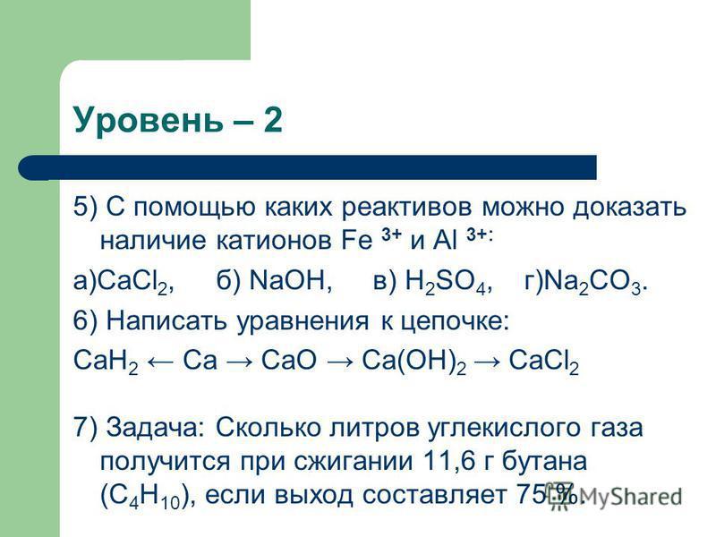 Уровень – 2 5) С помощью каких реактивов можно доказать наличие катионов Fe 3+ и Al 3+: а)CaCl 2, б) NaOH, в) H 2 SO 4, г)Na 2 CO 3. 6) Написать уравнения к цепочке: CaH 2 Ca CaO Ca(OH) 2 CaCl 2 7) Задача: Сколько литров углекислого газа получится пр