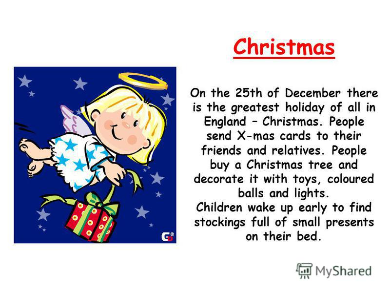 Christmas On the 25th of December there is the greatest holiday of all in England – Christmas. People send X-mas cards to their friends and relatives. People buy a Christmas tree and decorate it with toys, coloured balls and lights. Children wake up