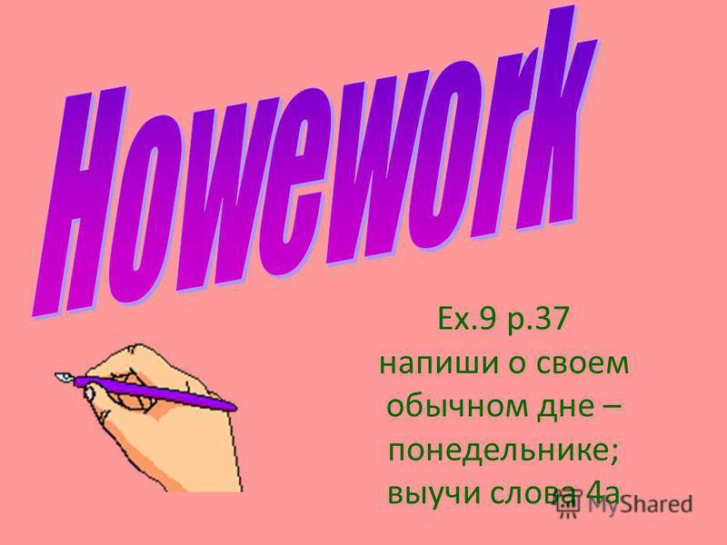Ex.9 p.37 напиши о своем обычном дне – понедельнике; выучи слова 4а
