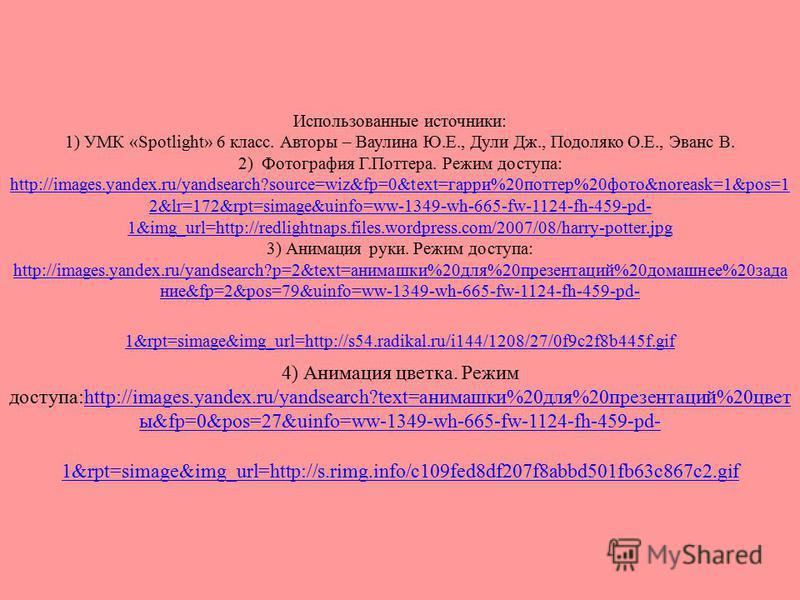 Использованные источники: 1) УМК «Spotlight» 6 класс. Авторы – Ваулина Ю.Е., Дули Дж., Подоляко О.Е., Эванс В. 2) Фотография Г.Поттера. Режим доступа: http://images.yandex.ru/yandsearch?source=wiz&fp=0&text=гарри%20поттер%20фото&noreask=1&pos=1 2&lr=