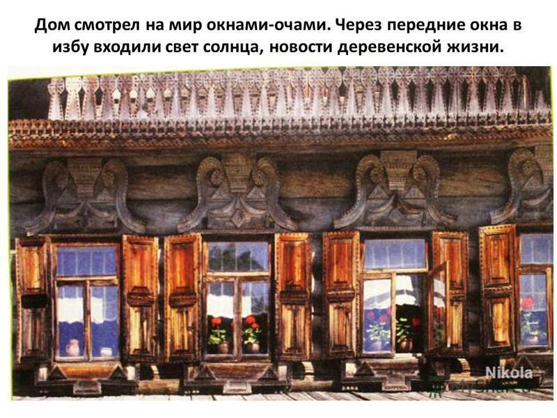 Дом смотрел на мир окнами-очами. Через передние окна в избу входили свет солнца, новости деревенской жизни.