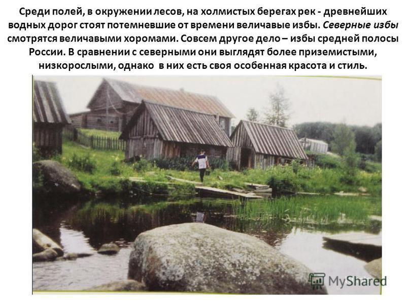 Среди полей, в окружении лесов, на холмистых берегах рек - древнейших водных дорог стоят потемневшие от времени величавые избы. Северные избы смотрятся величавыми хоромами. Совсем другое дело – избы средней полосы России. В сравнении с северными они