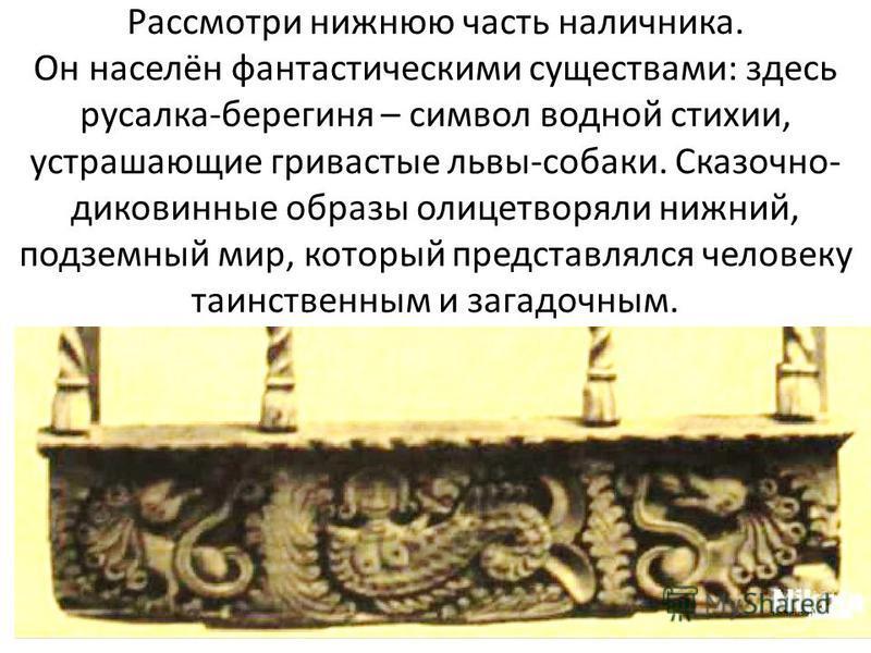 Рассмотри нижнюю часть наличника. Он населён фантастическими существами: здесь русалка-берегиня – символ водной стихии, устрашающие гривастые львы-собаки. Сказочно- диковинные образы олицетворяли нижний, подземный мир, который представлялся человеку