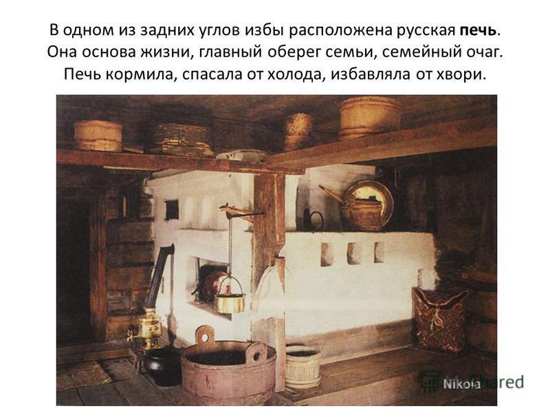 В одном из задних углов избы расположена русская печь. Она основа жизни, главный оберег семьи, семейный очаг. Печь кормила, спасала от холода, избавляла от хвори.