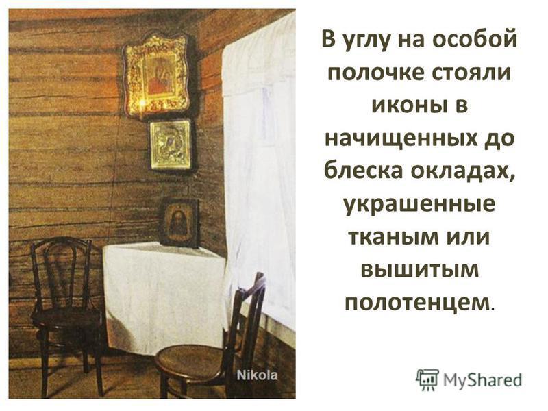 В углу на особой полочке стояли иконы в начищенных до блеска окладах, украшенные тканым или вышитым полотенцем.