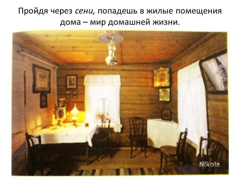 Пройдя через сени, попадешь в жилые помещения дома – мир домашней жизни.