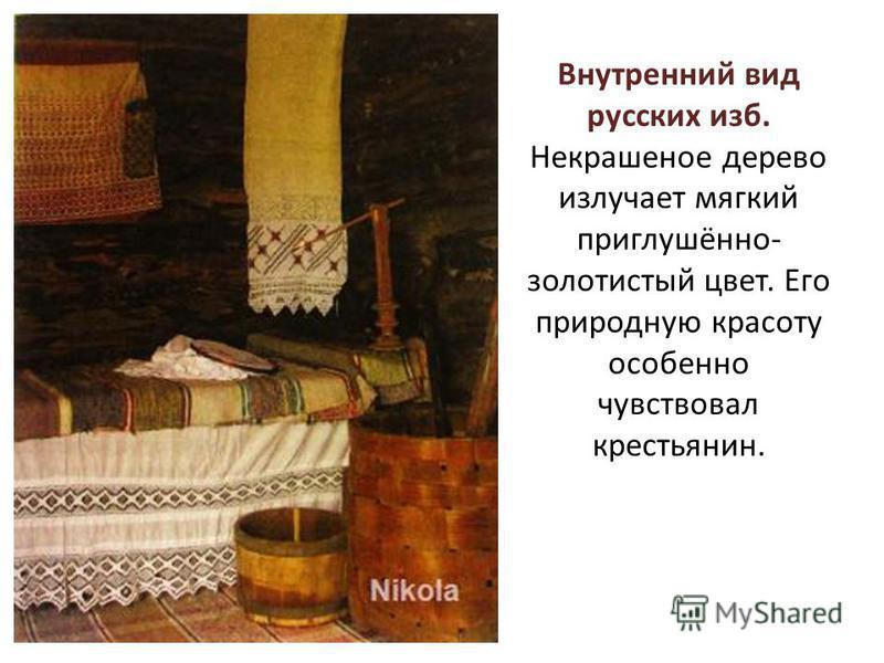 Внутренний вид русских изб. Некрашеное дерево излучает мягкий приглушённо- золотистый цвет. Его природную красоту особенно чувствовал крестьянин.
