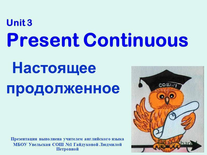 Unit 3 Present Continuous Настоящее продолженное Презентация выполнена учителем английского языка МБОУ Увельская СОШ 1 Гайдуковой Людмилой Петровной