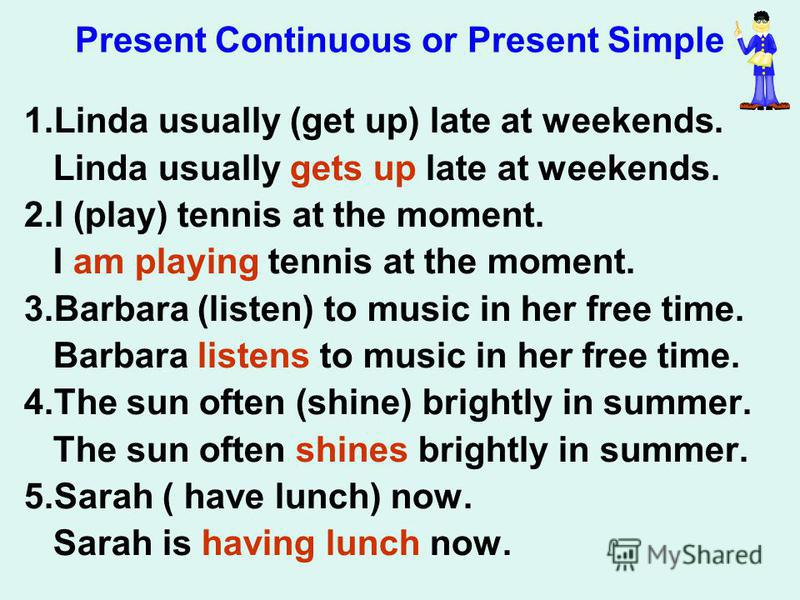Present Continuous or Present Simple 1.Linda usually (get up) late at weekends. Linda usually gets up late at weekends. 2.I (play) tennis at the moment. I am playing tennis at the moment. 3.Barbara (listen) to music in her free time. Barbara listens